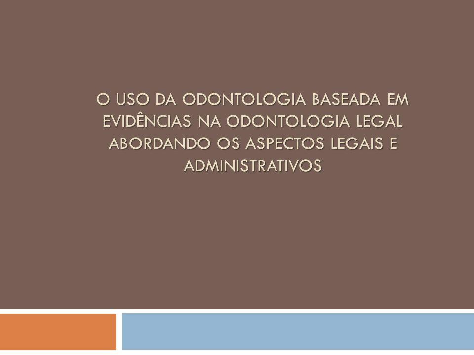 O USO DA ODONTOLOGIA BASEADA EM EVIDÊNCIAS NA ODONTOLOGIA LEGAL ABORDANDO OS ASPECTOS LEGAIS E ADMINISTRATIVOS O USO DA ODONTOLOGIA BASEADA EM EVIDÊNC