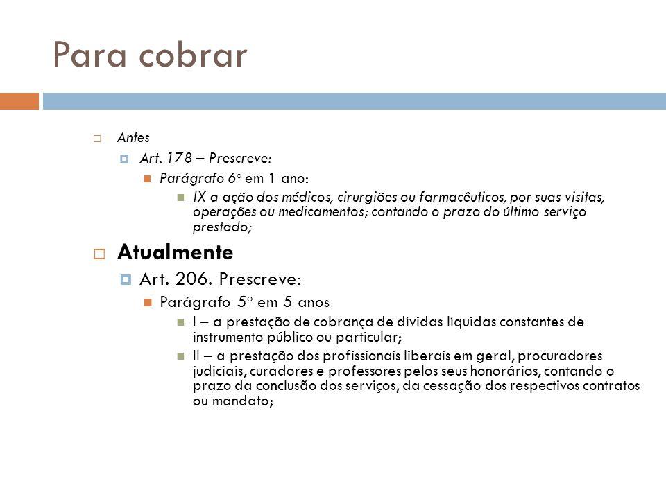 Para cobrar  Antes  Art. 178 – Prescreve: Parágrafo 6 o em 1 ano: IX a ação dos médicos, cirurgiões ou farmacêuticos, por suas visitas, operações ou