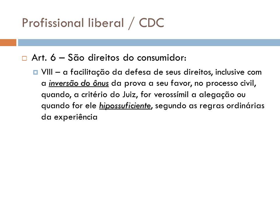 Profissional liberal / CDC  Art. 6 – São direitos do consumidor: inversão do ônus hipossuficiente  VIII – a facilitação da defesa de seus direitos,