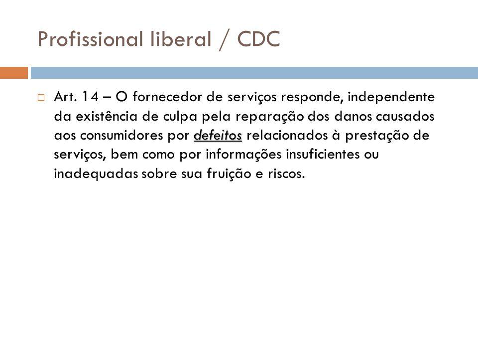 Profissional liberal / CDC defeitos  Art. 14 – O fornecedor de serviços responde, independente da existência de culpa pela reparação dos danos causad