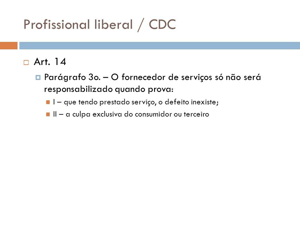 Profissional liberal / CDC  Art. 14  Parágrafo 3o. – O fornecedor de serviços só não será responsabilizado quando prova: I – que tendo prestado serv