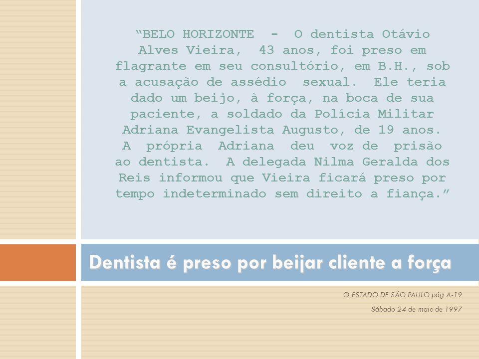 """Dentista é preso por beijar cliente a força O ESTADO DE SÃO PAULO pág.A-19 Sábado 24 de maio de 1997 """"BELO HORIZONTE - O dentista Otávio Alves Vieira,"""