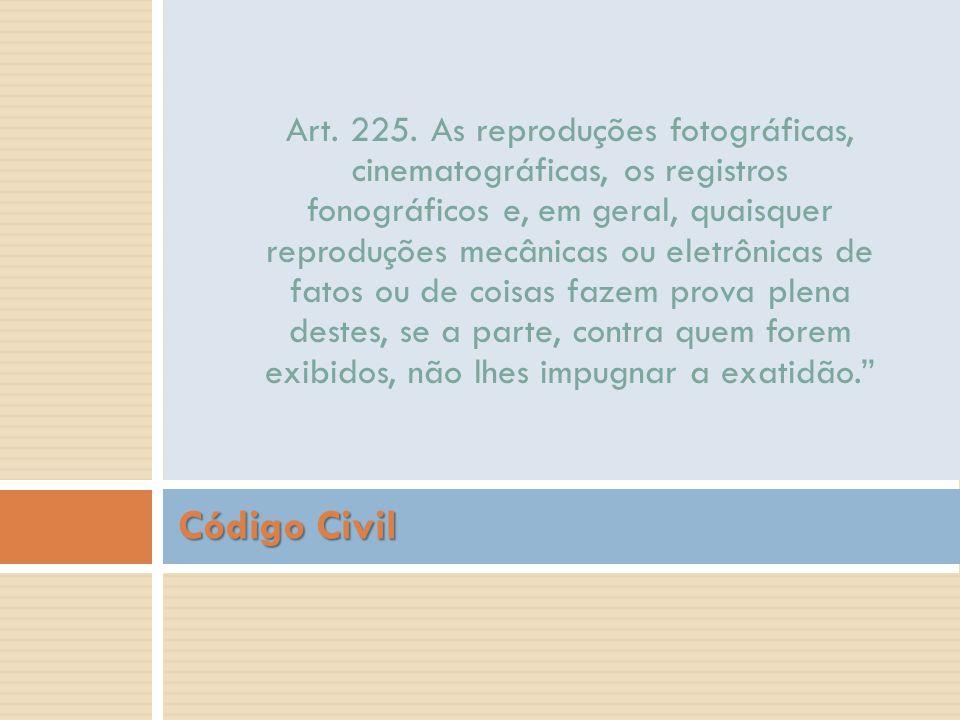 Código Civil Art. 225. As reproduções fotográficas, cinematográficas, os registros fonográficos e, em geral, quaisquer reproduções mecânicas ou eletrô
