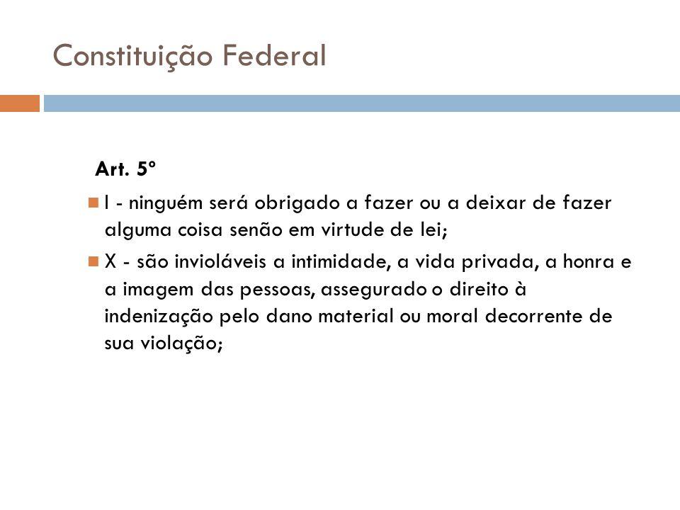 Constituição Federal Art. 5º I - ninguém será obrigado a fazer ou a deixar de fazer alguma coisa senão em virtude de lei; X - são invioláveis a intimi