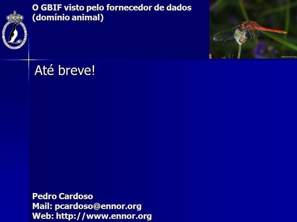 O GBIF visto pelo fornecedor de dados (domínio animal) Até breve! Pedro Cardoso Mail: pcardoso@ennor.org Web: http://www.ennor.org