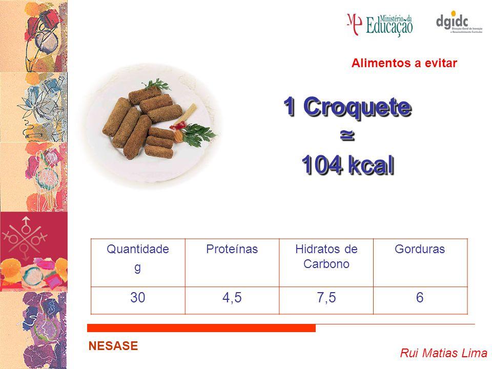 Rui Matias Lima NESASE 1 Croquete ≃ 104 kcal 1 Croquete ≃ 104 kcal Quantidade g ProteínasHidratos de Carbono Gorduras 304,57,56 Alimentos a evitar