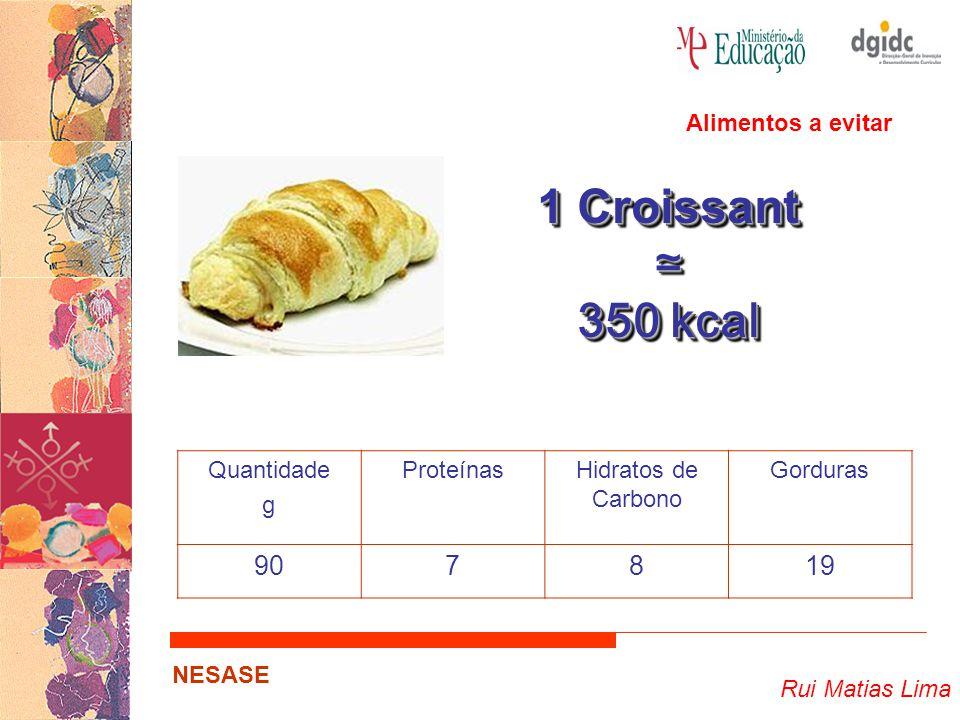 Rui Matias Lima NESASE 1 Croissant ≃ 350 kcal 1 Croissant ≃ 350 kcal Quantidade g ProteínasHidratos de Carbono Gorduras 907819 Alimentos a evitar