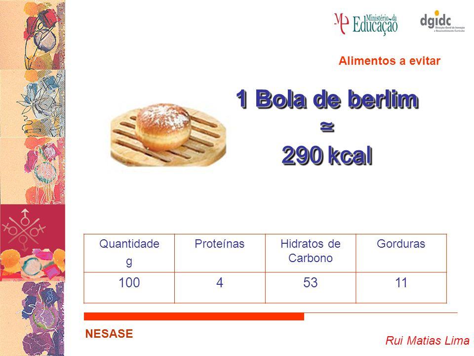 Rui Matias Lima NESASE 1 Bola de berlim ≃ 290 kcal 1 Bola de berlim ≃ 290 kcal Quantidade g ProteínasHidratos de Carbono Gorduras 10045311 Alimentos a evitar