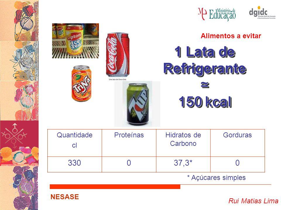 Rui Matias Lima NESASE 1 Lata de Refrigerante ≃ 150 kcal 1 Lata de Refrigerante ≃ 150 kcal Quantidade cl ProteínasHidratos de Carbono Gorduras 330037,3*0 * Açúcares simples Alimentos a evitar