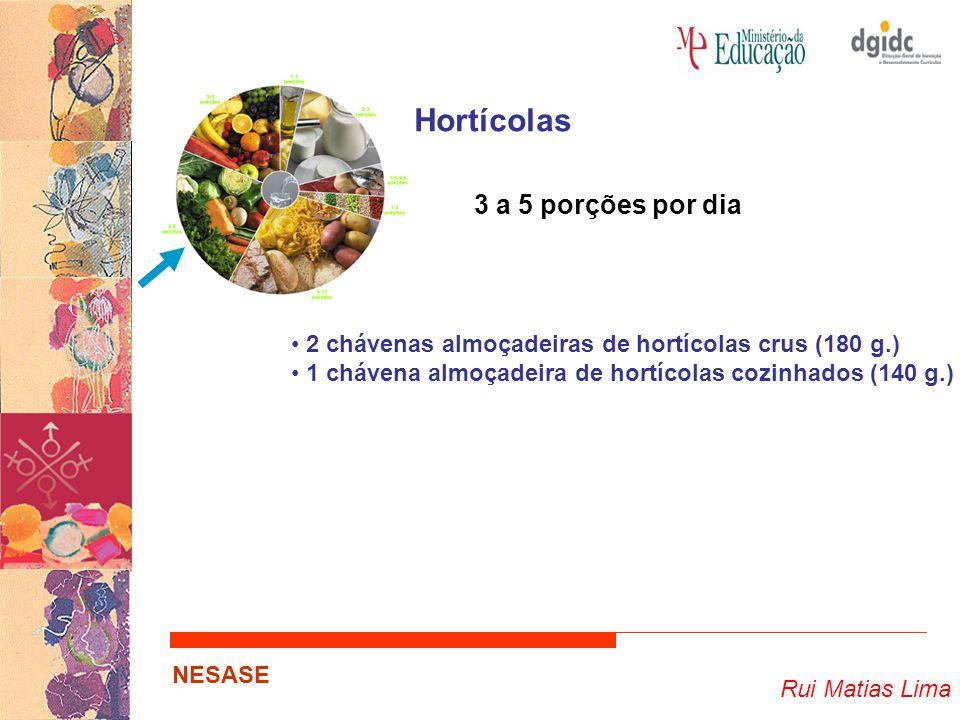 Rui Matias Lima NESASE Hortícolas 3 a 5 porções por dia 2 chávenas almoçadeiras de hortícolas crus (180 g.) 1 chávena almoçadeira de hortícolas cozinh