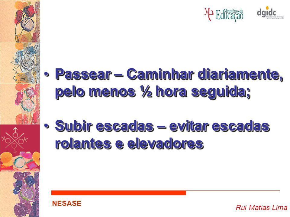 Rui Matias Lima NESASE Passear – Caminhar diariamente, pelo menos ½ hora seguida;Passear – Caminhar diariamente, pelo menos ½ hora seguida; Subir esca
