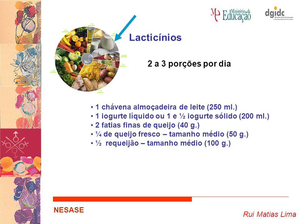 Rui Matias Lima NESASE Lacticínios 2 a 3 porções por dia 1 chávena almoçadeira de leite (250 ml.) 1 iogurte líquido ou 1 e ½ iogurte sólido (200 ml.) 2 fatias finas de queijo (40 g.) ¼ de queijo fresco – tamanho médio (50 g.) ½ requeijão – tamanho médio (100 g.)