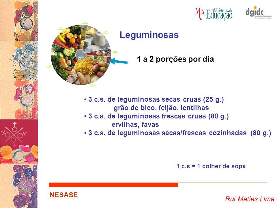 Rui Matias Lima NESASE Leguminosas 1 a 2 porções por dia 3 c.s. de leguminosas secas cruas (25 g.) grão de bico, feijão, lentilhas 3 c.s. de leguminos