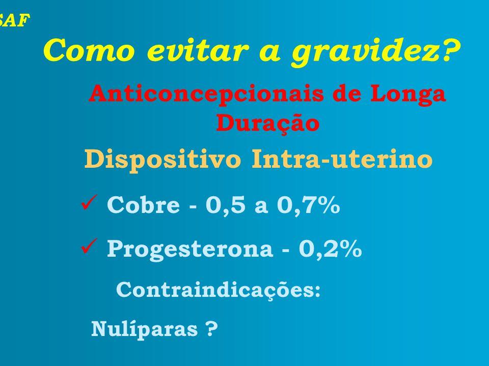 SAF Como evitar a gravidez? Anticoncepcionais de Longa Duração Dispositivo Intra-uterino Cobre - 0,5 a 0,7% Progesterona - 0,2% Contraindicações: Nulí