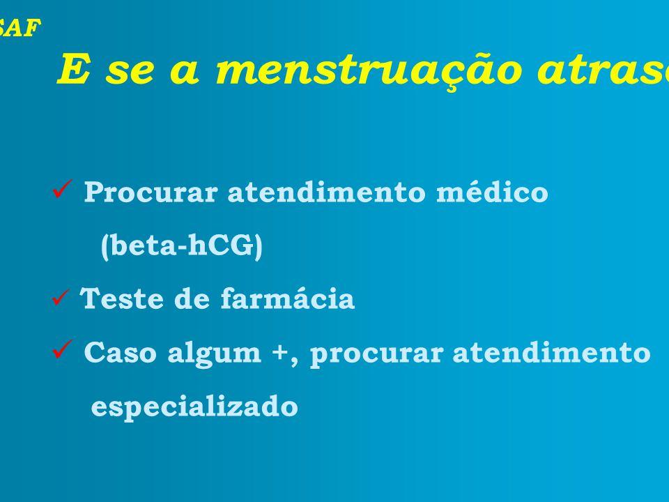 SAF E se a menstruação atrasou? Procurar atendimento médico (beta-hCG) Teste de farmácia Caso algum +, procurar atendimento especializado
