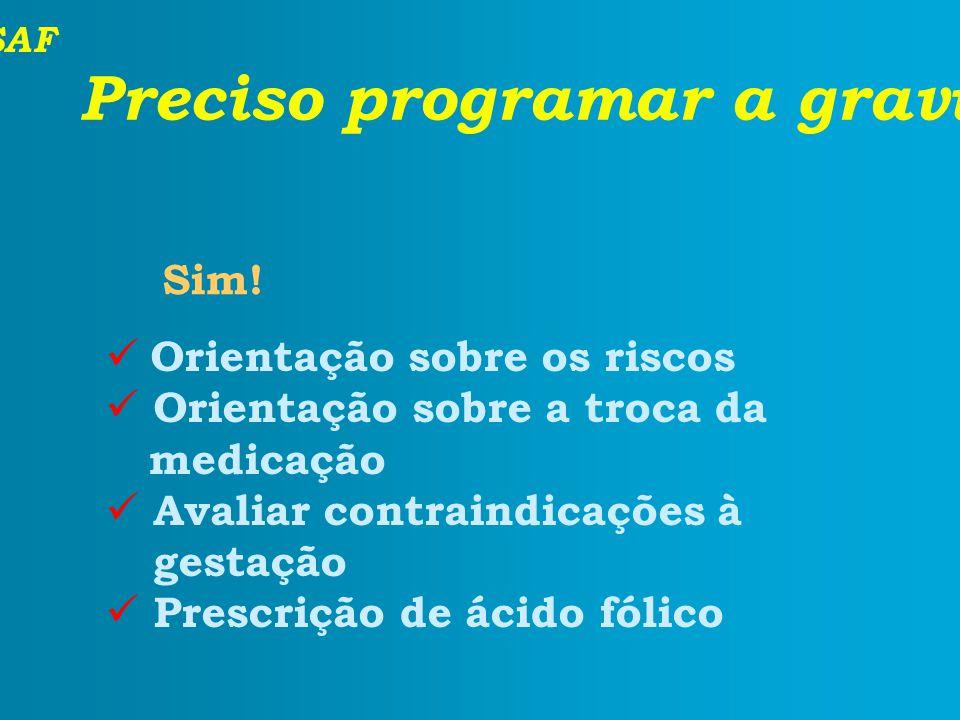 SAF Preciso programar a gravidez? Orientação sobre os riscos Orientação sobre a troca da medicação Avaliar contraindicações à gestação Prescrição de á