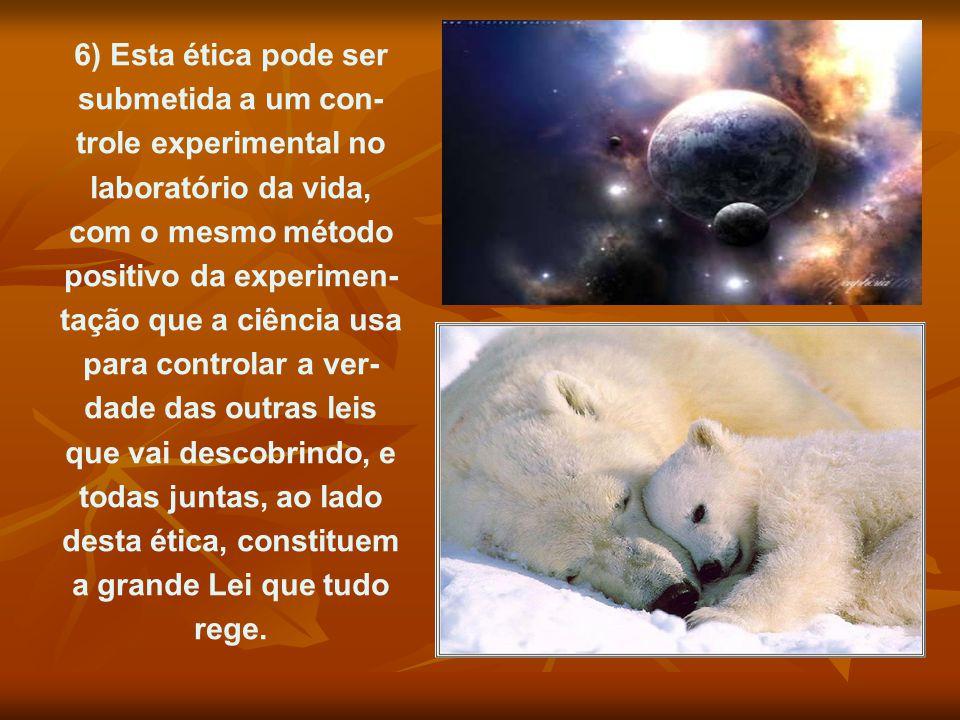 6) Esta ética pode ser submetida a um contro- le experimental no labo- ratório da vida, com o mesmo método positi- vo da experimentação que a ciência