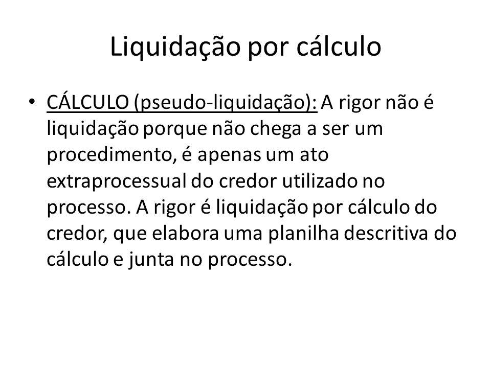 Liquidação por cálculo CÁLCULO (pseudo-liquidação): A rigor não é liquidação porque não chega a ser um procedimento, é apenas um ato extraprocessual d