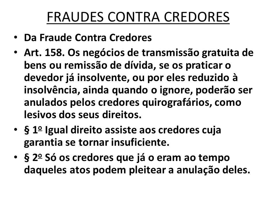 FRAUDES CONTRA CREDORES Da Fraude Contra Credores Art. 158. Os negócios de transmissão gratuita de bens ou remissão de dívida, se os praticar o devedo