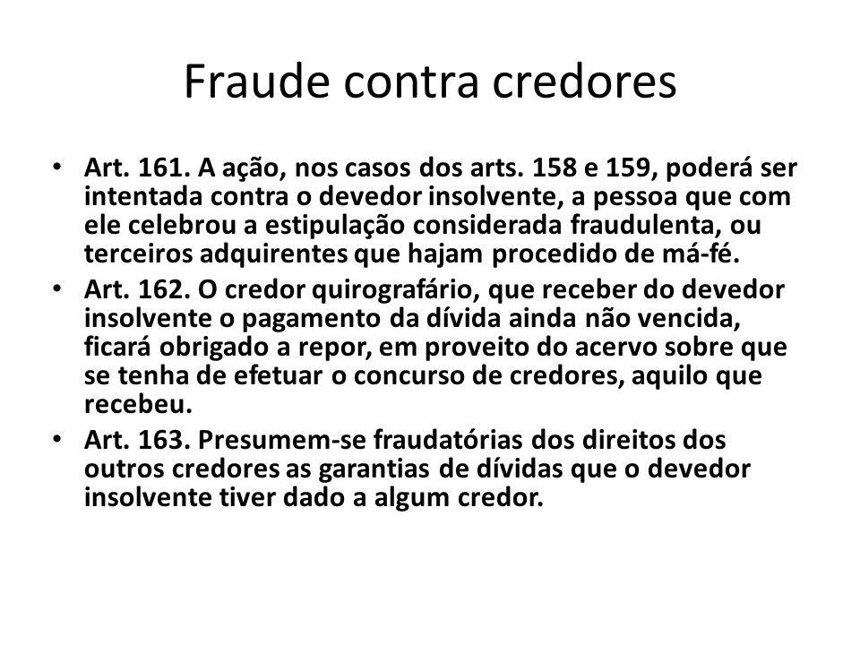 Fraude contra credores Art. 161. A ação, nos casos dos arts. 158 e 159, poderá ser intentada contra o devedor insolvente, a pessoa que com ele celebro