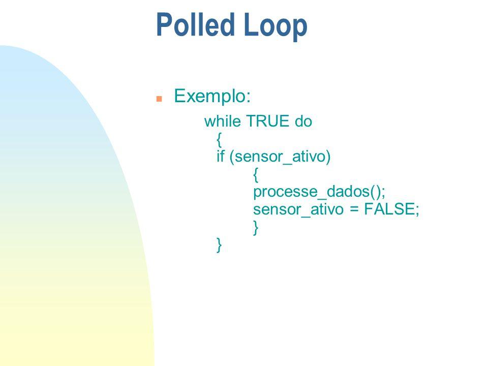 Polled Loop n Exemplo: while TRUE do { if (sensor_ativo) { processe_dados(); sensor_ativo = FALSE; }