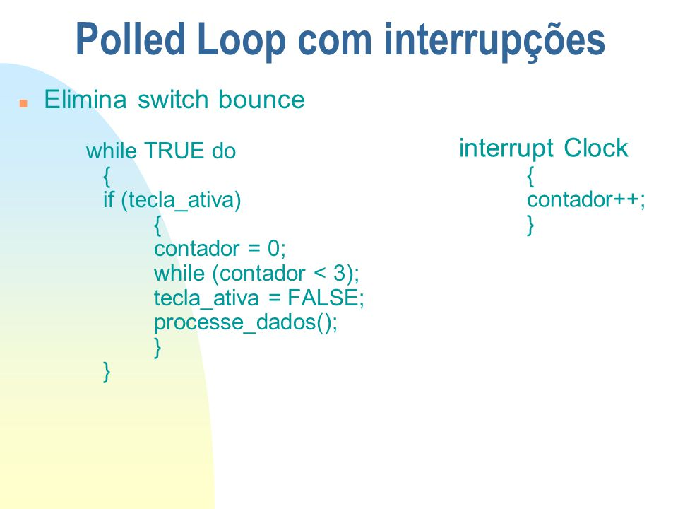 Polled Loop com interrupções n Elimina switch bounce while TRUE do { if (tecla_ativa) { contador = 0; while (contador < 3); tecla_ativa = FALSE; proce