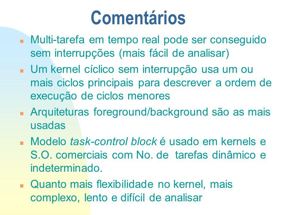 Comentários n Multi-tarefa em tempo real pode ser conseguido sem interrupções (mais fácil de analisar) n Um kernel cíclico sem interrupção usa um ou m