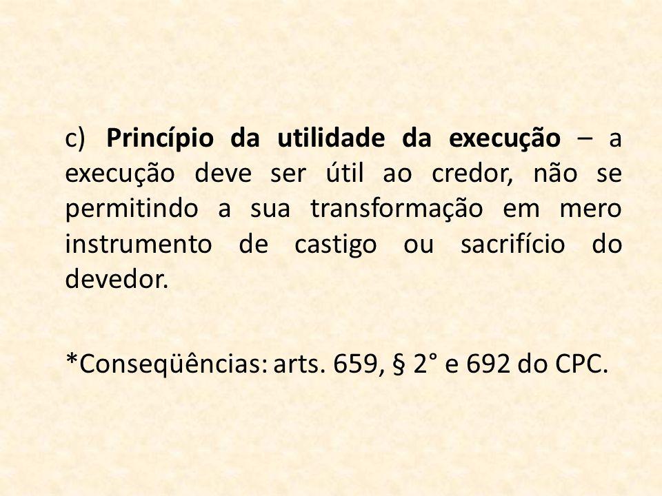 c)Princípio da utilidade da execução – a execução deve ser útil ao credor, não se permitindo a sua transformação em mero instrumento de castigo ou sac