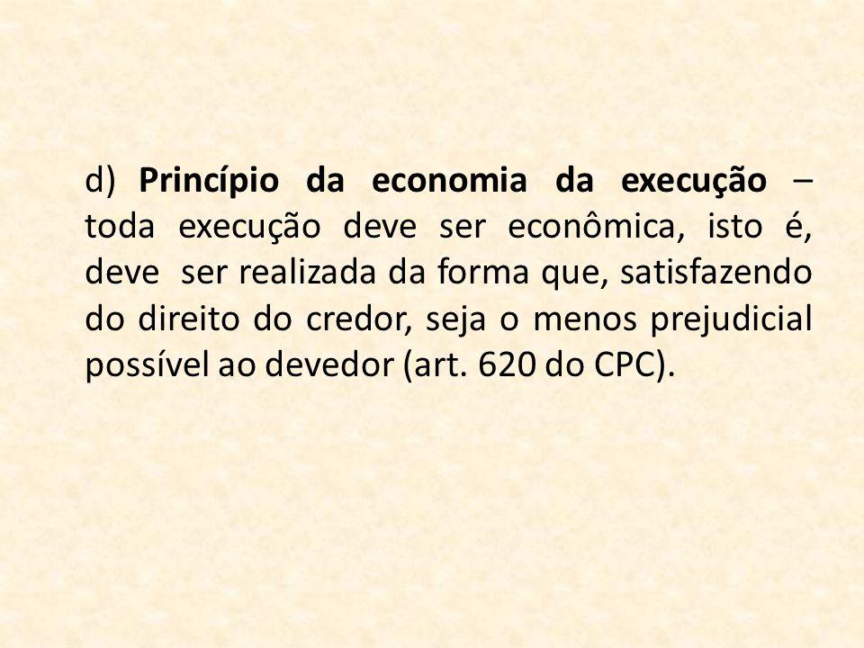 d)Princípio da economia da execução – toda execução deve ser econômica, isto é, deve ser realizada da forma que, satisfazendo do direito do credor, se