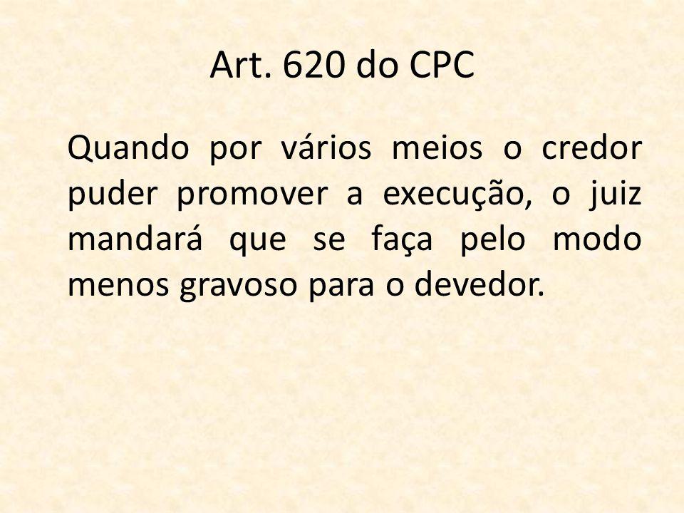 Art. 620 do CPC Quando por vários meios o credor puder promover a execução, o juiz mandará que se faça pelo modo menos gravoso para o devedor.