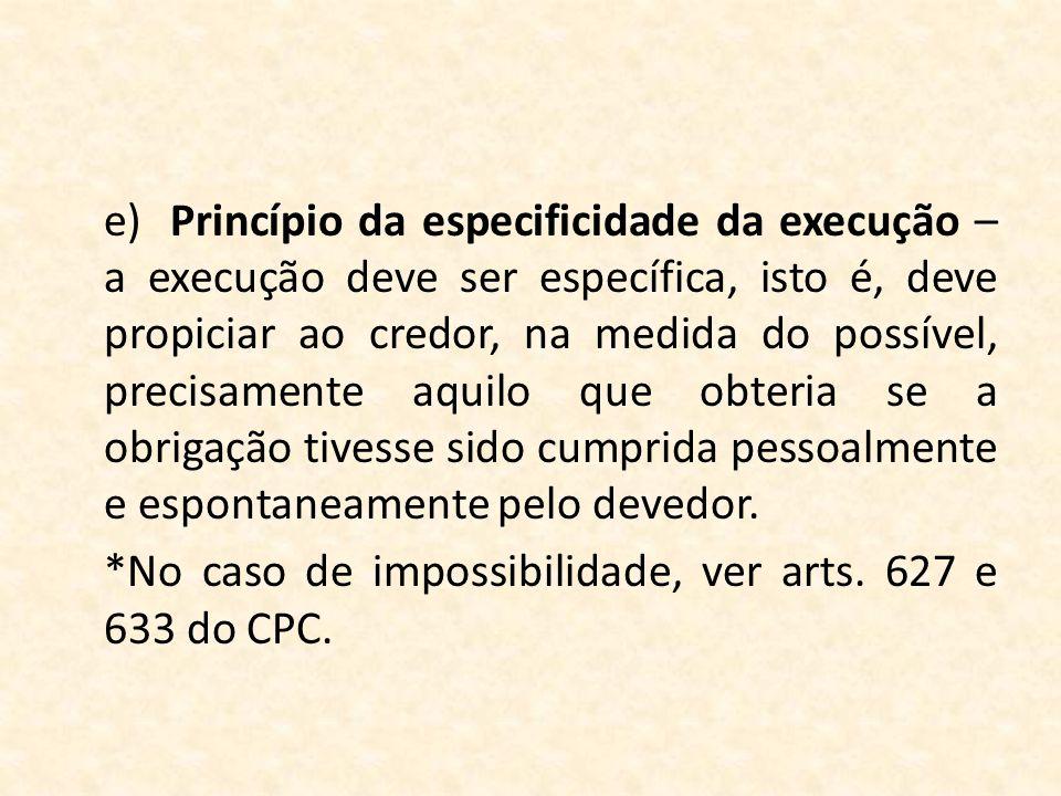 e)Princípio da especificidade da execução – a execução deve ser específica, isto é, deve propiciar ao credor, na medida do possível, precisamente aqui
