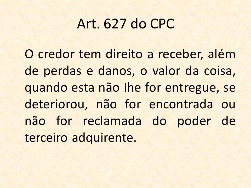 Art. 627 do CPC O credor tem direito a receber, além de perdas e danos, o valor da coisa, quando esta não Ihe for entregue, se deteriorou, não for enc