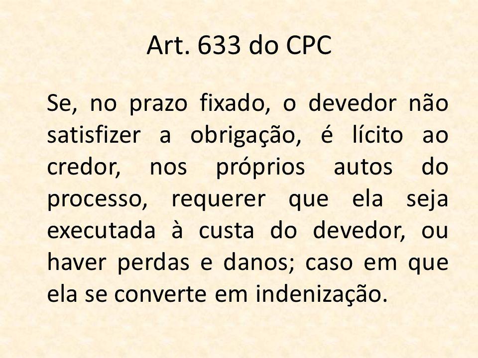 Art. 633 do CPC Se, no prazo fixado, o devedor não satisfizer a obrigação, é lícito ao credor, nos próprios autos do processo, requerer que ela seja e