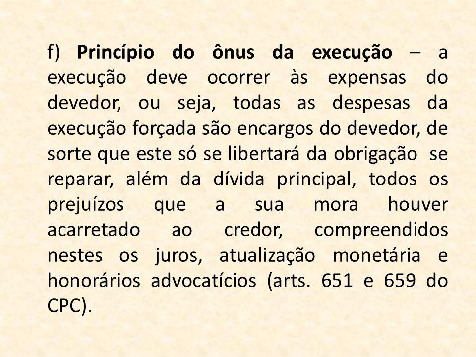 f)Princípio do ônus da execução – a execução deve ocorrer às expensas do devedor, ou seja, todas as despesas da execução forçada são encargos do deved