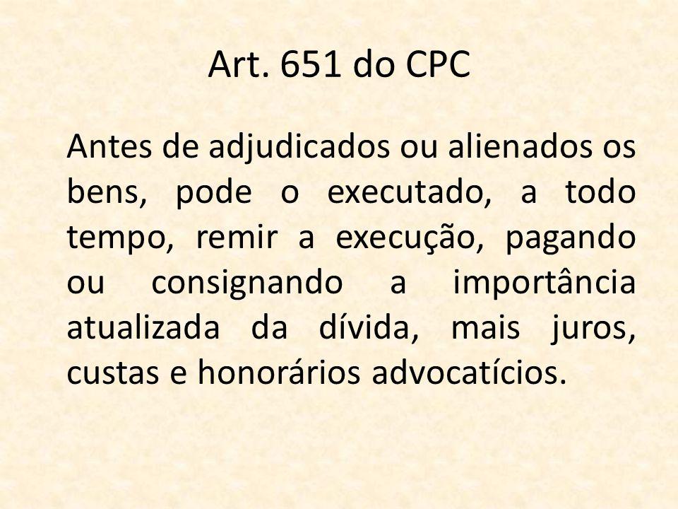 Art. 651 do CPC Antes de adjudicados ou alienados os bens, pode o executado, a todo tempo, remir a execução, pagando ou consignando a importância atua