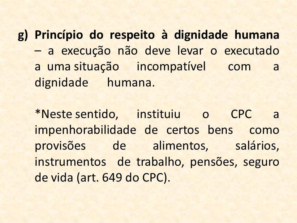 g)Princípio do respeito à dignidade humana – a execução não deve levar o executado a uma situaçãoincompatível com a dignidadehumana. *Neste sentido,in
