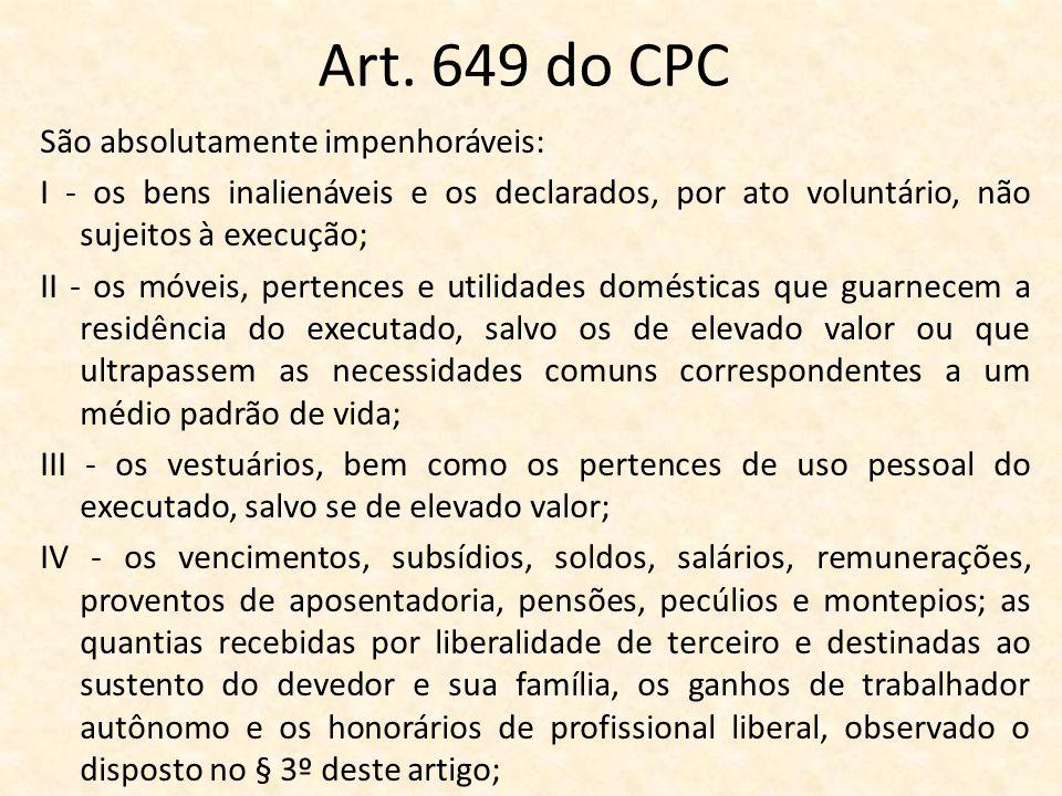 Art. 649 do CPC São absolutamente impenhoráveis: I - os bens inalienáveis e os declarados, por ato voluntário, não sujeitos à execução; II - os móveis