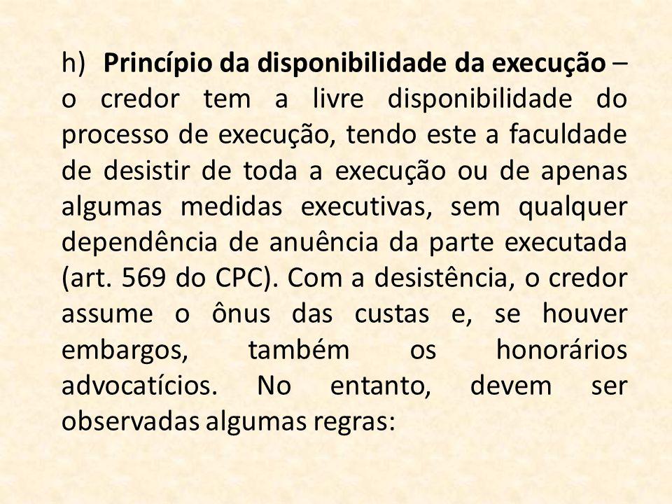 h)Princípio da disponibilidade da execução – o credor tem a livre disponibilidade do processo de execução, tendo este a faculdade de desistir de toda