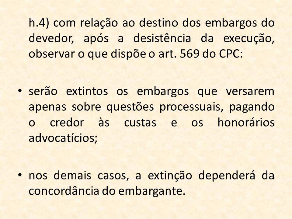 h.4) com relação ao destino dos embargos do devedor, após a desistência da execução, observar o que dispõe o art. 569 do CPC: serão extintos os embarg