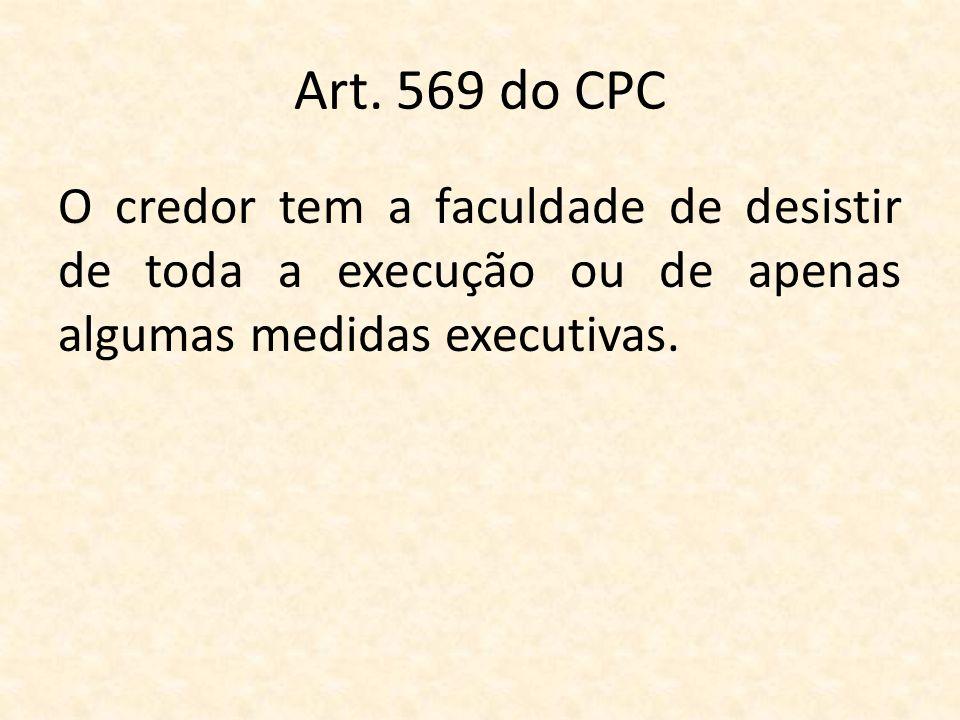 Art. 569 do CPC O credor tem a faculdade de desistir de toda a execução ou de apenas algumas medidas executivas.