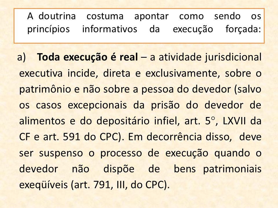 A doutrina costuma apontar como sendo os princípios informativos da execução forçada: a)Toda execução é real – a atividade jurisdicional executiva inc