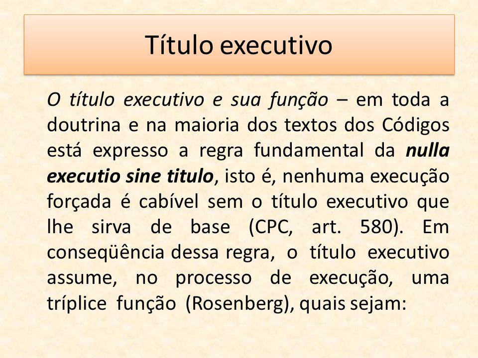 Título executivo O título executivo e sua função – em toda a doutrina e na maioria dos textos dos Códigos está expresso a regra fundamental da nulla e