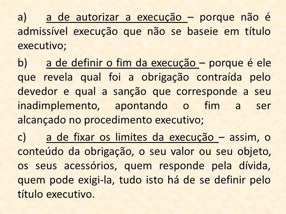 a)a de autorizar a execução – porque não é admissível execução que não se baseie em título executivo; b)a de definir o fim da execução – porque é ele