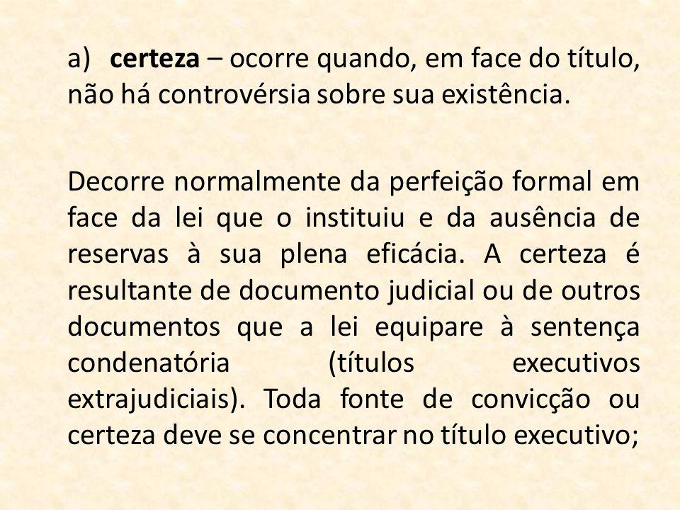 a)certeza – ocorre quando, em face do título, não há controvérsia sobre sua existência. Decorre normalmente da perfeição formal em face da lei que o i