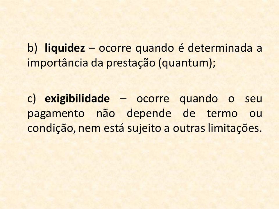 b)liquidez – ocorre quando é determinada a importância da prestação (quantum); c)exigibilidade – ocorre quando o seu pagamento não depende de termo ou