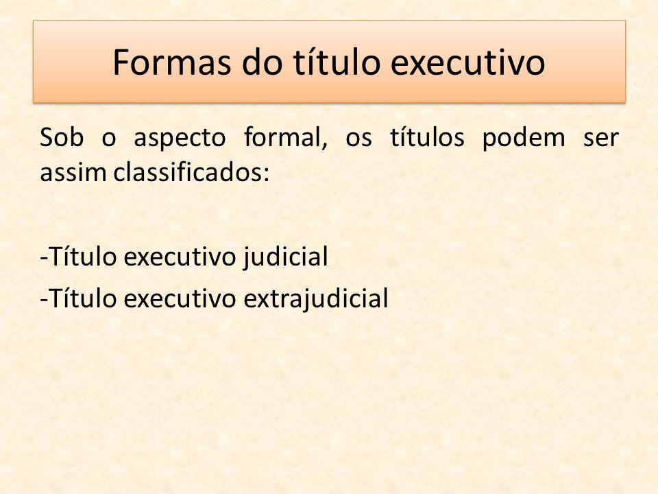 Formas do título executivo Sob o aspecto formal, os títulos podem ser assim classificados: -Título executivo judicial -Título executivo extrajudicial
