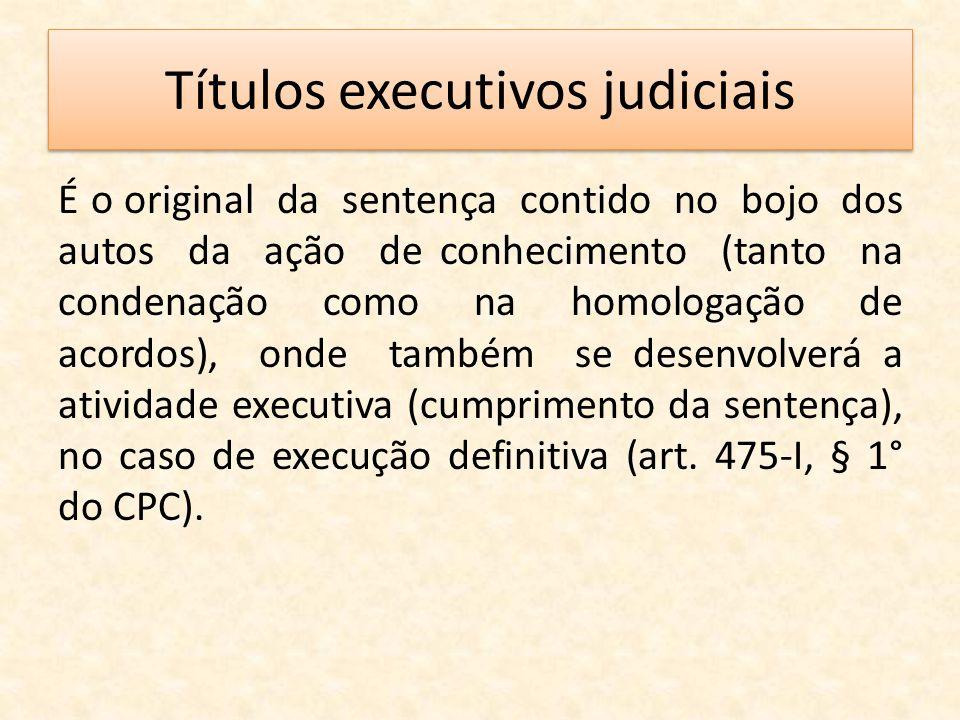Títulos executivos judiciais É o original da sentença contido no bojo dos autos da ação de conhecimento (tanto na condenação como na homologação de ac