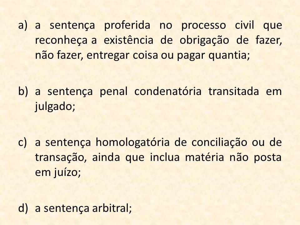 a)a sentença proferida no processo civil que reconheça a existência de obrigação de fazer, não fazer, entregar coisa ou pagar quantia; b)a sentença pe