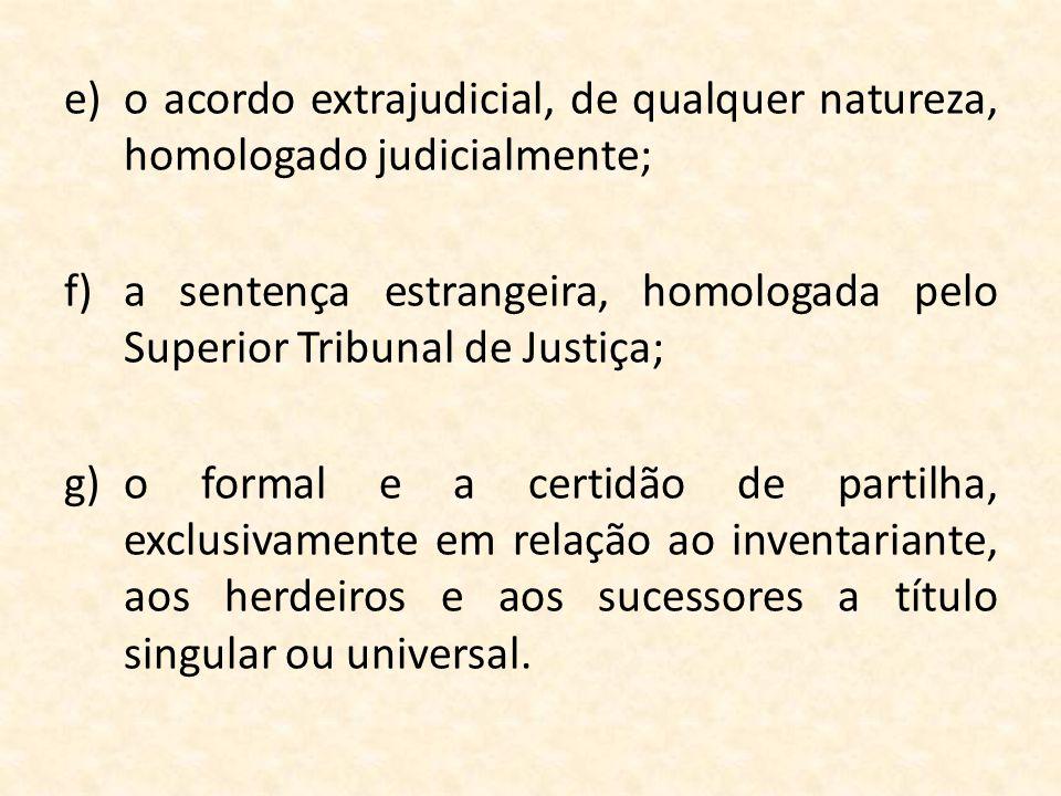 e)o acordo extrajudicial, de qualquer natureza, homologado judicialmente; f)a sentença estrangeira, homologada pelo Superior Tribunal de Justiça; g)o