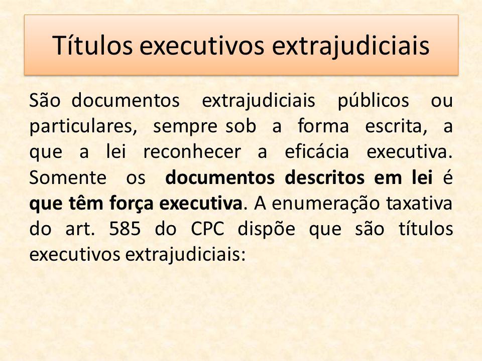 Títulos executivos extrajudiciais São documentos extrajudiciais públicos ou particulares, sempre sob a forma escrita, a que a lei reconhecer a eficáci